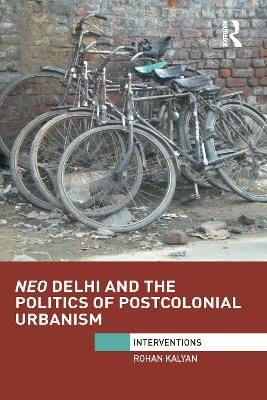 Neo Delhi and the Politics of Postcolonial Urbanism by Rohan Kalyan
