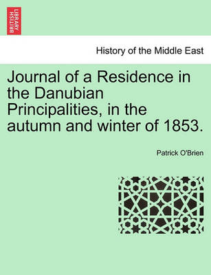 Journal of a Residence in the Danubian Principalities, in the Autumn and Winter of 1853. by Patrick O'Brien