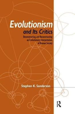 Evolutionism and Its Critics: Deconstructing and Reconstructing an Evolutionary Interpretation of Human Society by Stephen K. Sanderson