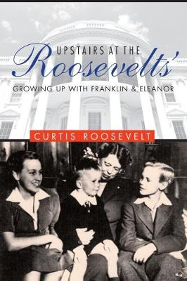 Upstairs at the Roosevelts by Curtis Roosevelt