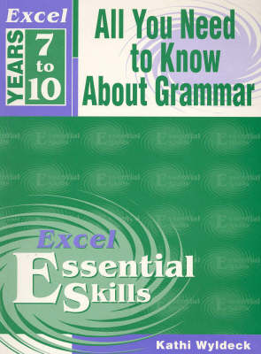 Excel All You Need to Know about Grammar: Years 7 to 10 by Kathi Wyldeck