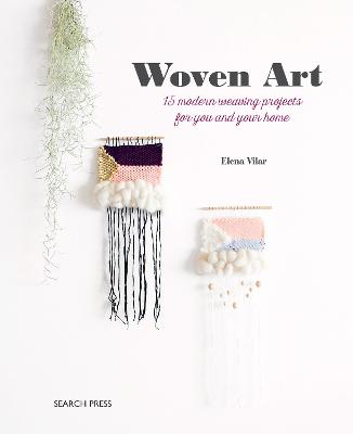 Woven Art: 15 Modern Weaving Projects for You and Your Home by Elena Vilar
