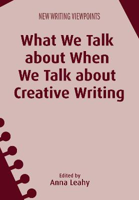 What We Talk about When We Talk about Creative Writing by Anna Leahy