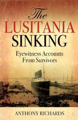 The Lusitania Sinking: Eyewitness Accounts from Survivors by Anthony Richards