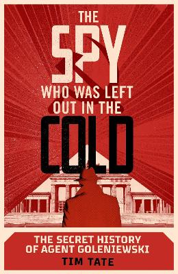 The Spy who was left out in the Cold: The Secret History of Agent Goleniewski by Tim Tate