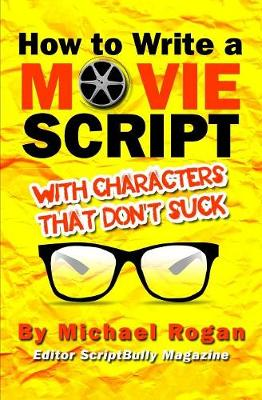 How to Write a Movie Script with Characters That Don't Suck by Michael Rogan