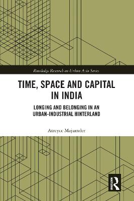 Time, Space and Capital in India: Longing and Belonging in an Urban-Industrial Hinterland by Atreyee Majumder