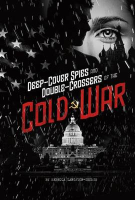 Deep-Cover Spies and Double-Crossers of the Cold War by Rebecca Langston-George