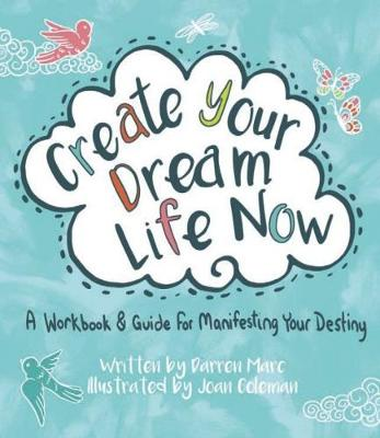 Create Your Dream Life Now: A Workbook and Guide for Manifesting Your Destiny by Darren Marc