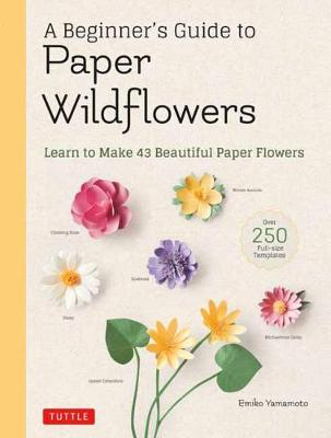 A Beginner's Guide to Paper Wildflowers: Learn to Make 43 Beautiful Paper Flowers (Over 250 Full-size Templates) by Emiko Yamamoto