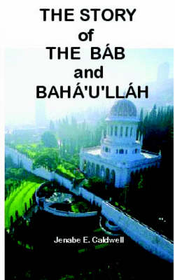 Story of the Bab & Baha'u'llah by Jenabe E Caldwell