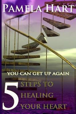 5 Steps to Healing Your Heart by Mrs Pamela Hart