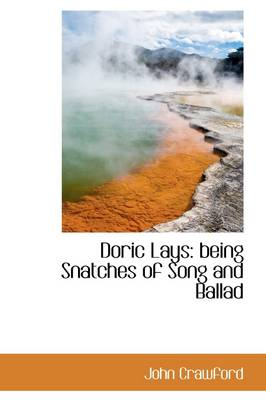 Doric Lays: Being Snatches of Song and Ballad by John C Crawford