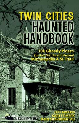 Twin Cities Haunted Handbook: 100 Ghostly Places You Can Visit in and Around Minneapolis and St. Paul by Jeff Morris