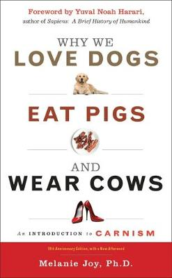 Why We Love Dogs, Eat Pigs and Wear Cows: An Introduction to Carnism 10th Anniversary Edition, with a New Afterword by Melanie Joy