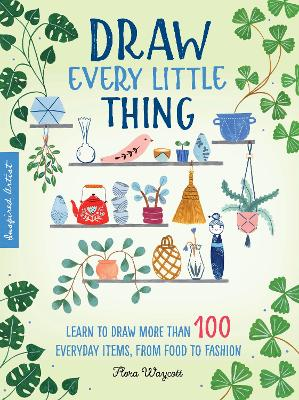 Inspired Artist: Draw Every Little Thing: Learn to draw more than 100 everyday items, from food to fashion by Flora Waycott