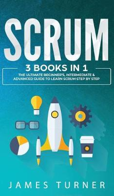 Scrum: 3 Books in 1 - The Ultimate Beginner's, Intermediate & Advanced Guide to Learn Scrum Step by Step by James Turner
