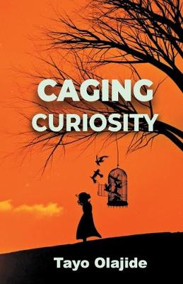 Caging Curiosity: A song of cages and liberties by Tayo Olajide