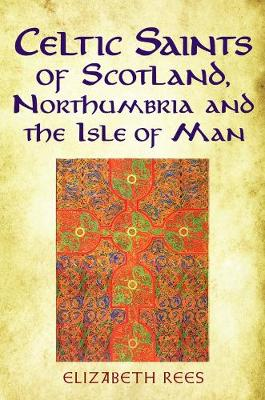 Celtic Saints of Scotland, Northumbria and the Isle of Man by Elizabeth Rees