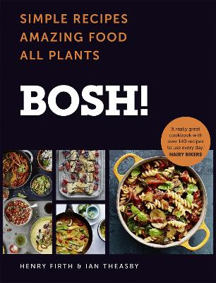 BOSH!: Simple Recipes. Amazing Food. All Plants. The highest-selling vegan cookery book of the year by Henry Firth