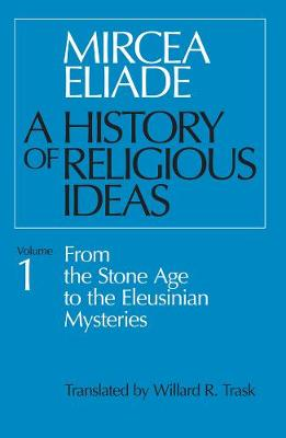 A History of Religious Ideas From the Stone Age to the Eleusinian Mysteries v. 1 by Mircea Eliade