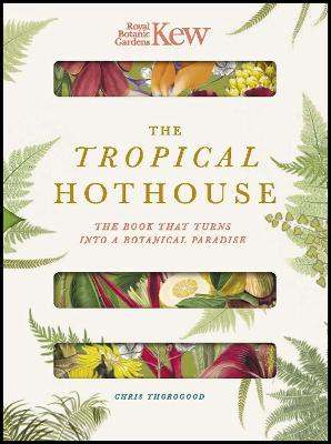 Royal Botanic Gardens Kew - The Tropical Hothouse: The book that turns into a botanical paradise by Chris Thorogood