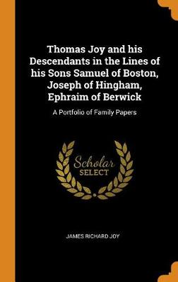 Thomas Joy and His Descendants in the Lines of His Sons Samuel of Boston, Joseph of Hingham, Ephraim of Berwick: A Portfolio of Family Papers by James Richard Joy