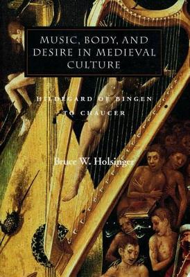 Music, Body, and Desire in Medieval Culture by Bruce W. Holsinger