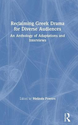 Reclaiming Greek Drama for Diverse Audiences: An Anthology of Adaptations and Interviews by Melinda Powers