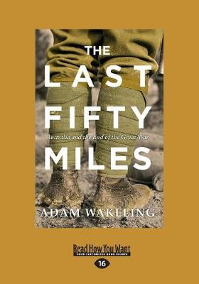The Last Fifty Miles: Australia and the End of the Great War by Adam Wakeling