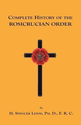 Complete History of the Rosicrucian Order by H., Spencer Lewis