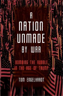 A Nation Unmade By War by Tom Engelhardt
