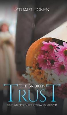 The Broken Trust: Stirling Speed, Retired Racing Driver by Stuart Jones