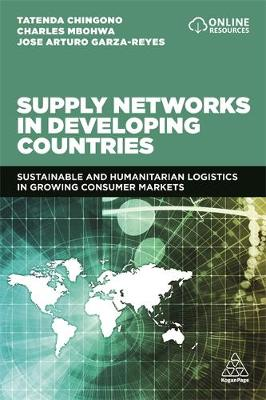 Supply Networks in Developing Countries: Sustainable and Humanitarian Logistics in Growing Consumer Markets by Tatenda Chingono