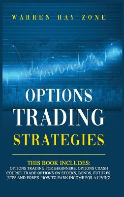 Options Trading Strategies: 2 Books In 1: Options Trading For Beginners, Options Trading Crash Course. Trade Options On Stocks, Bonds, Futures, Etfs And Forex. How To Earn Income For A Living by Warren Ray Zone