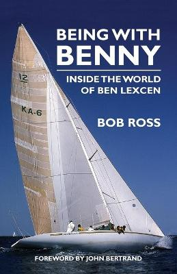 Being with Benny: Inside the World of Ben Lexcen by Bob Ross