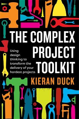 The Complex Project Toolkit: Using design thinking to transform the delivery of your hardest projects book