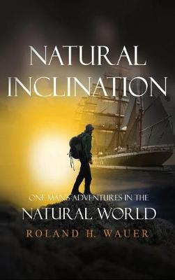 Natural Inclinations: One Man's Adventures in the Natural World by Roland H Wauer
