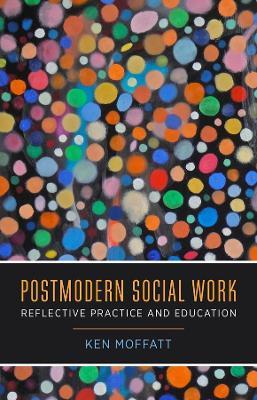 Postmodern Social Work: Reflective Practice and Education by Ken Moffatt