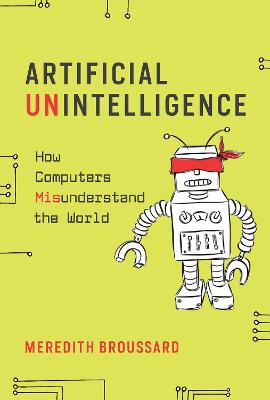 Artificial Unintelligence: How Computers Misunderstand the World by Meredith Broussard