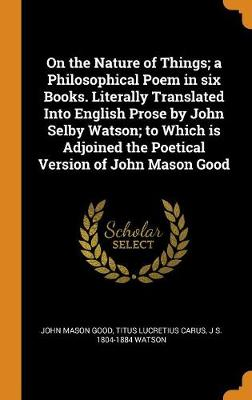 On the Nature of Things; A Philosophical Poem in Six Books. Literally Translated Into English Prose by John Selby Watson; To Which Is Adjoined the Poetical Version of John Mason Good by John Mason Good
