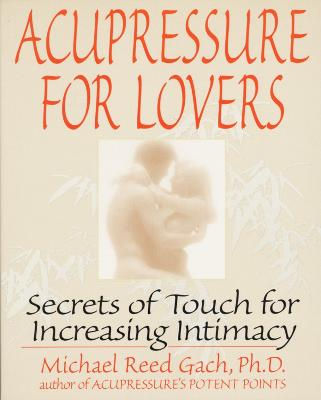Acupressure for Lovers: Secrets of Touch for Increasing Intimacy by Michael Reed Gach