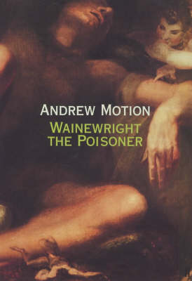 Wainewright the Poisoner by Sir Andrew Motion
