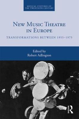 New Music Theatre in Europe: Transformations between 1955-1975 by Robert Adlington
