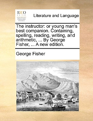 The Instructor: Or Young Man's Best Companion. Containing, Spelling, Reading, Writing, and Arithmetic, ... by George Fisher, ... a New Edition. by George Fisher