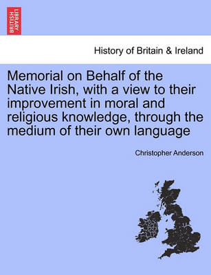 Memorial on Behalf of the Native Irish, with a View to Their Improvement in Moral and Religious Knowledge, Through the Medium of Their Own Language by Christopher Anderson