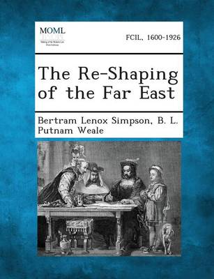 The Re-Shaping of the Far East by Bertram Lenox Simpson