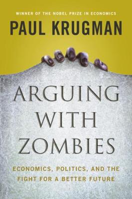 Arguing with Zombies: Economics, Politics, and the Fight for a Better Future by Paul Krugman