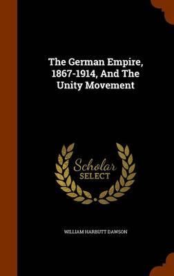 The The German Empire, 1867-1914, and the Unity Movement by William Harbutt Dawson