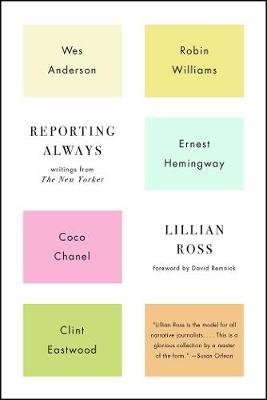 Reporting Always: Wes Anderson, Robin Williams, Ernest Hemingway, Coco Chanel and Other Great Figures of the 20th Century by Lillian Ross